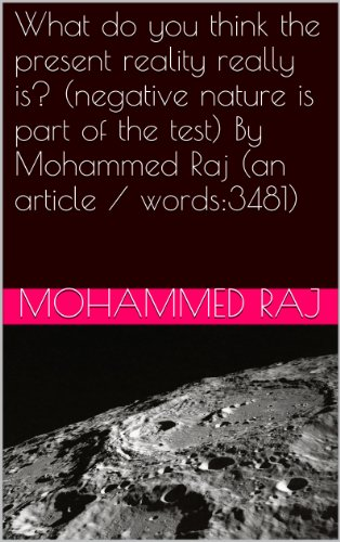 What do you think the present reality really is? (negative nature is part of the test) By Mohammed Raj (an article / words:3481) (Bismillahir Rahmanir Raheem series Book 1) ()