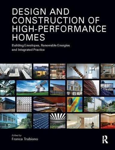 Design and Construction of High-Performance Homes: Building Envelopes, Renewable Energies and Integrated Practice (Solar Energy Technologies And Project Delivery For Buildings)