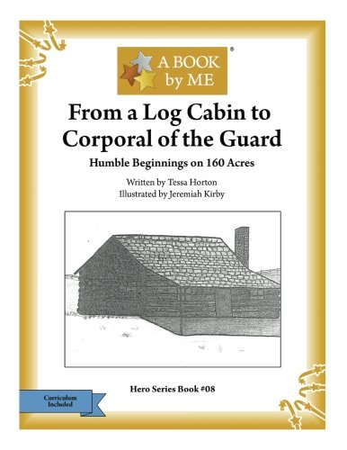 From a Log Cabin to the Corporal of the Guard: Humble Beginnings on 160 Acres (A BOOK by ME)