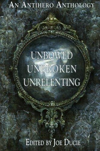 Unbowed, Unbroken, Unrelenting: An Antihero Anthology (A DLP Anthology) (Volume 1)