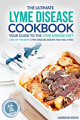 The Ultimate Lyme Disease Cookbook - Your Guide to the Lyme Disease Diet: One of the Best Lyme Disease Books You Will Find