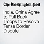 India, China Agree to Pull Back Troops to Resolve Tense Border Dispute | Simon Denyer and Annie Gowen