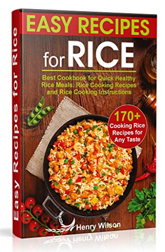 Easy Recipes for Rice: Best Cookbook for Quick Healthy Rice Meals. Rice Cooking Recipes and Rice Cooking Instructions (170+ Cooking Rice Recipes for Any Taste) by Henry Wilson