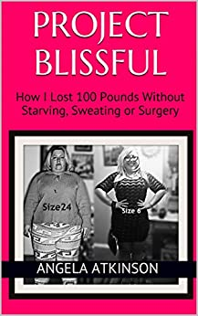 Project Blissful: How I Lost 100 Pounds Without Starving, Sweating or Surgery by [Atkinson, Angela]