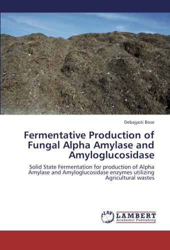 Fermentative Production of Fungal Alpha Amylase and Amyloglucosidase: Solid State Fermentation for production of Alpha Amylase and Amyloglucosidase enzymes utilizing Agricultural wastes (Production Of Amylase By Solid State Fermentation)
