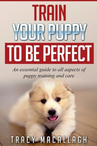 Download Train Your Puppy To Be Perfect: An Essential Guide to All Aspects of Puppy Training and Care. ebook