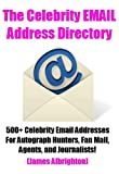The Celebrity Email Address Directory: 500+ Celebrity Email Addresses For Autograph Hunters, Fan Mail, Agents, and Journalists