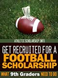 What 9th Graders Need To Do Get Recruited For A Football Scholarship: Athletic Scholarship Info (Football Recruit Book 1)