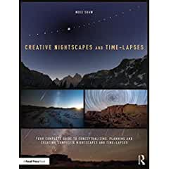Creative Nightscapes and Time-Lapses: Your Complete Guide to Conceptualizing, Planning and Creating Composite Nightscapes and Time-Lapses