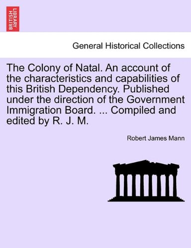 Download The Colony of Natal. An account of the characteristics and capabilities of this British Dependency. Published under the direction of the Government ... Board. ... Compiled and edited by R. J. M. ebook