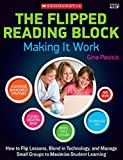 img - for The Flipped Reading Block: Making It Work: How to Flip Lessons, Blend in Technology, and Manage Small Groups to Maximize Student Learning book / textbook / text book