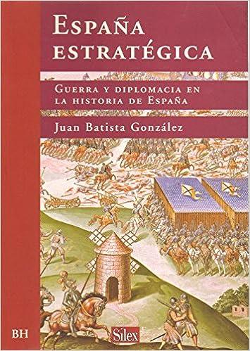 ESPAÑA ESTRATEGICA. GUERRA Y DIPLOMACIA EN LA HISTORIA DE ESPAÑA ...