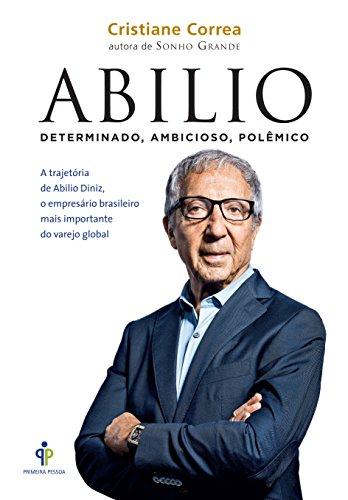 Abilio. A Trajetória de Abilio Diniz, o Empresário Brasileiro Mais Importante do Varejo Global (Em Portuguese do Brasil)