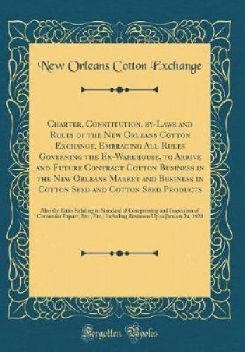 Charter, Constitution, by-Laws and Rules of the New Orleans Cotton Exchange, Embracing All Rules Governing the Ex-Warehouse, to Arrive and Future ... in Cotton Seed and Cotton Seed Products: Also