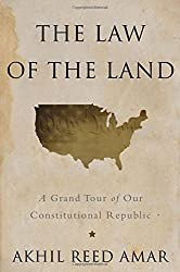 The Law of the Land: A Grand Tour of Our Constitutional Republic by Akhil Reed Amar (April 14,2015)