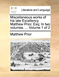 Miscellaneous Works of His Late Excellency Matthew Prior, Esq; In, Matthew Prior, 1170433316