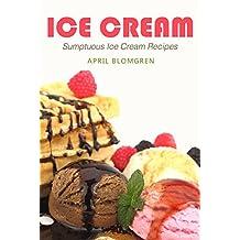 Ice Cream: Sumptuous Ice Cream Recipes