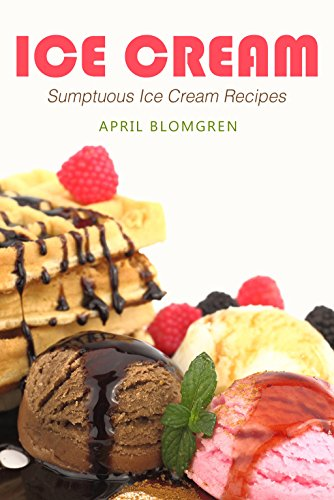 Ice Cream: Sumptuous Ice Cream Recipes by April Blomgren