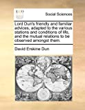 img - for Lord Dun's friendly and familiar advices, adapted to the various stations and conditions of life, and the mutual relations to be observed amongst them. book / textbook / text book