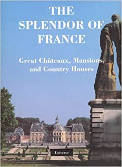 The Splendor of France: Great Chateaux, Mansions, and Country Houses