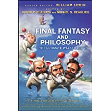 Final Fantasy and Philosophy: The Ultimate Walkthrough (The Blackwell Philosophy and Pop Culture Series Book 16)