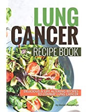 Lung Cancer Recipe Book: Delicious Life Altering Recipes to Combat Lung Cancer