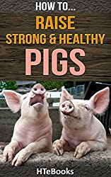 How To Raise Strong & Healthy Pigs (How To eBooks Book 42)