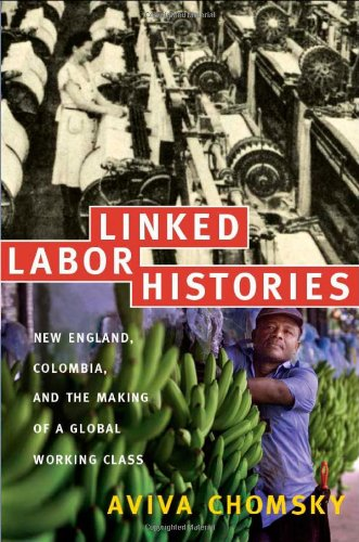 Linked Labor Histories: New England, Colombia, and the Making of a Global Working Class (American Encounters/Global Inte