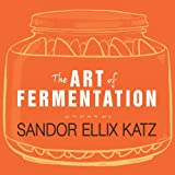 The Art of Fermentation: An In-Depth Exploration of Essential Concepts and Processes from Around the World