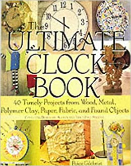 The Ultimate Clock Book: 40 Timely Projects from Wood, Metal, Polymer Clay, Paper, Fabric and Found Objects