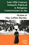 Late Nineteenth-Century Ireland's Political and Religious Controversies in the Fiction of May Laffan Hartley, Kahn, Helena Kelleher, 0944318185