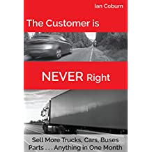 The Customer is NEVER Right: Sell More Trucks, Cars, Buses, Parts... Anything in One Month