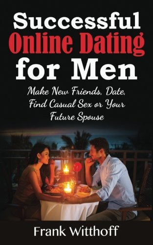 Successful Online Dating for Men: Make New Friends, Date, Find Casual Sex or Your Future Spouse