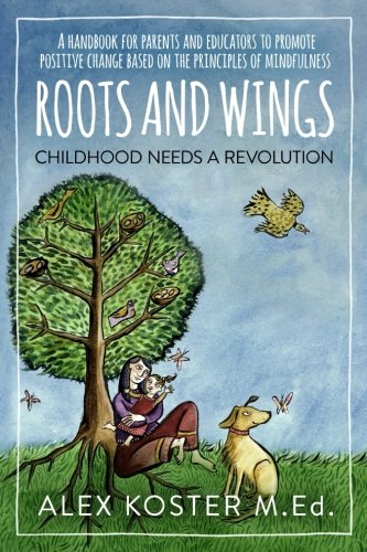 Roots and Wings - Childhood Needs A Revolution: A Handbook for Parents and Educators to Promote Positive Change Based on the Principles of ()
