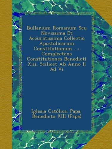 Bullarium Romanum Seu Novissima Et Accuratissima Collectio Apostolicarum Constitutionum ...: Complectens Constitutiones Benedicti Xiii, Scilicet Ab Anno Ii Ad Vi ebook