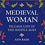 Medieval Woman: Village Life in the Middle Ages | Ann Baer