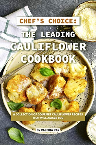 Chef's Choice: The Leading Cauliflower Cookbook: A Collection of Gourmet Cauliflower Recipes That Will Amaze You by Valeria Ray