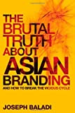The Brutal Truth about Asian Branding, Joseph Baladi, 0470826479
