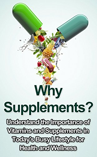 Why Supplements?: Understand the Importance of Vitamins and Supplements in Today's Busy Lifestyle for Health and Wellness (Supplements Good or Bad, Best ()