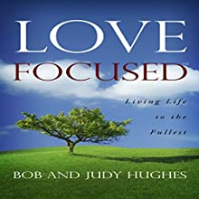 Love Focused: Living Life to the Fullest Audiobook by Bob Hughes, Judy Hughes Narrated by Pat Matthews