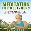 Meditation for Beginners: The Comprehensive Guide to Learn How to Meditate Mindfully and Increase Your Happiness Audiobook by Emma Baur Narrated by Kimberly Hughey