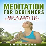 Meditation for Beginners: The Comprehensive Guide to Learn How to Meditate Mindfully and Increase Your Happiness | Emma Baur