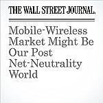 Mobile-Wireless Market Might Be Our Post Net-Neutrality World | John D. McKinnon,Ryan Knutson