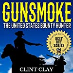Gunsmoke: The United States Bounty Hunter: The Clint Clay Western Collection, Book 1 | Clint Clay