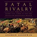 Fatal Rivalry: Flodden, 1513: Henry VIII and James IV and the Decisive Battle for Renaissance Britain Audiobook by George Goodwin Narrated by Paul Mantell