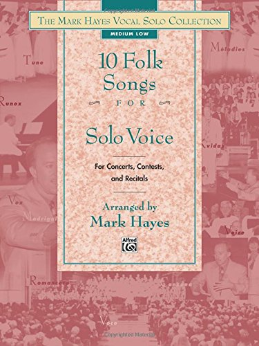 The Mark Hayes Vocal Solo Collection -- 10 Folk Songs for Solo Voice: For Concerts, Contests, and Recitals (Medium Low Voice)