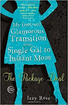 Book The Package Deal: My (not-so) Glamorous Transition from Single Gal to Instant Mom by Izzy Rose (2009-05-05)