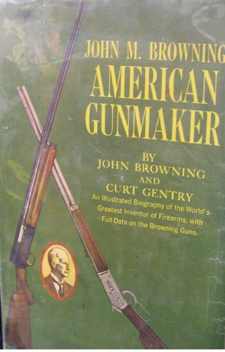 John M. Browning American Gunmaker; An Illustrated Biography of the World's Greatest Inventor of Firearms, with Full Data on the Browning Guns