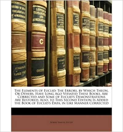 Book The Elements of Euclid: The Errors, by Which Theon, or Others, Have Long Ago Vitiated These Books, Are Corrected and Some of Euclid's Demonstrations Are Restored. Also, to This Second Edition Is Added the Book of Euclid's Data. in Like Manner Corrected- Common