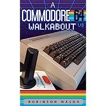 A Commodore 64 Walkabout: V3 (Retrocomputing Walkabout Book 1)